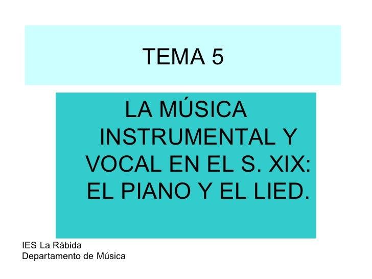 TEMA 5 LA MÚSICA INSTRUMENTAL Y VOCAL EN EL S. XIX: EL PIANO Y EL LIED.  IES La Rábida Departamento de Música