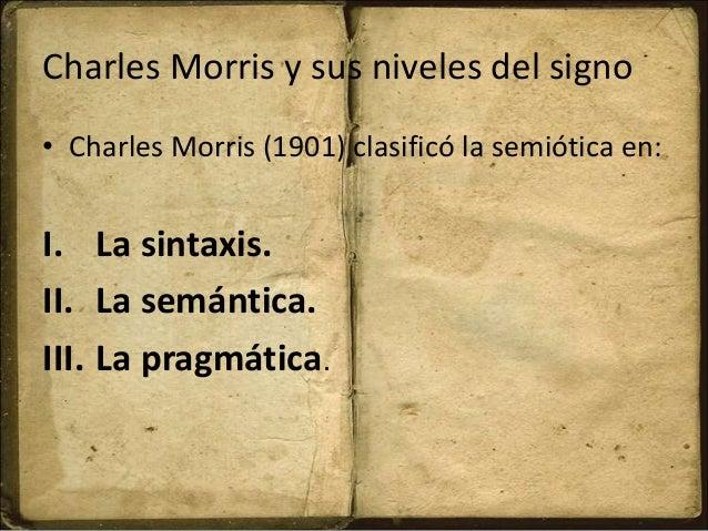 Charles Morris y sus niveles del signo • Charles Morris (1901) clasificó la semiótica en: I. La sintaxis. II. La semántica...