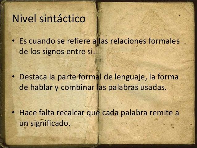 Nivel sintáctico • Es cuando se refiere a las relaciones formales de los signos entre si. • Destaca la parte formal de len...