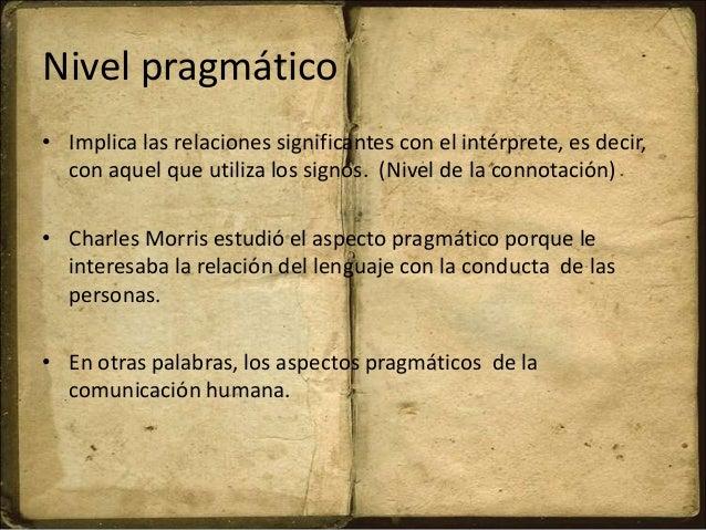 Nivel pragmático • Implica las relaciones significantes con el intérprete, es decir, con aquel que utiliza los signos. (Ni...