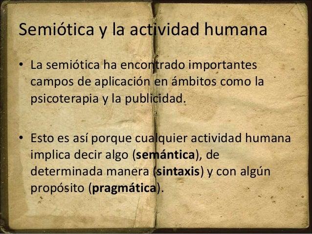 Semiótica y la actividad humana • La semiótica ha encontrado importantes campos de aplicación en ámbitos como la psicotera...