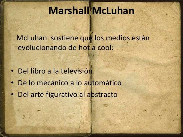 Marshall McLuhan McLuhan sostiene que los medios están evolucionando de hot a cool: • Del libro a la televisión • De lo me...