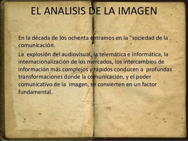 """EL ANALISIS DE LA IMAGEN En la década de los ochenta entramos en la """"sociedad de la comunicación. La explosión del audiovi..."""
