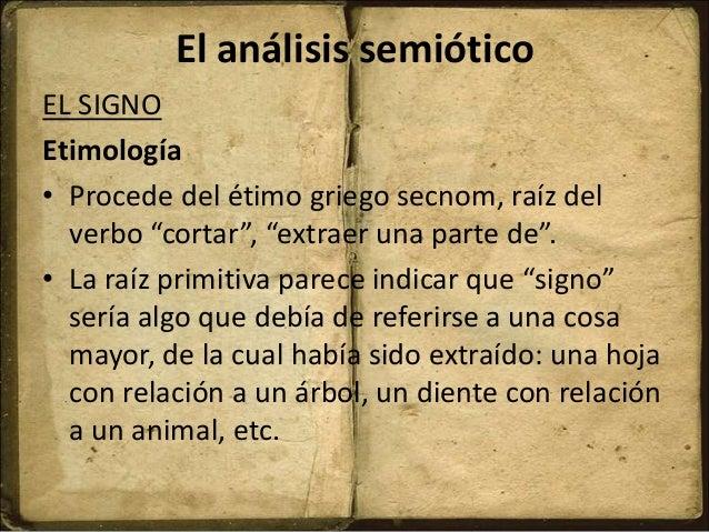 """El análisis semiótico EL SIGNO Etimología • Procede del étimo griego secnom, raíz del verbo """"cortar"""", """"extraer una parte d..."""