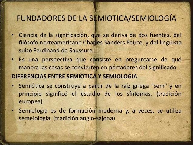FUNDADORES DE LA SEMIOTICA/SEMIOLOGÍA • Ciencia de la significación, que se deriva de dos fuentes, del filósofo norteameri...