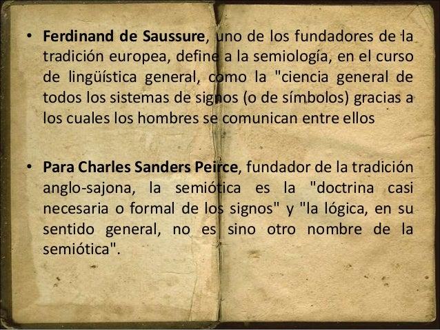 • Ferdinand de Saussure, uno de los fundadores de la tradición europea, define a la semiología, en el curso de lingüística...