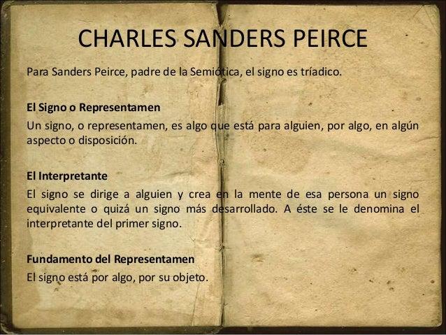 CHARLES SANDERS PEIRCE Para Sanders Peirce, padre de la Semiótica, el signo es tríadico. El Signo o Representamen Un signo...