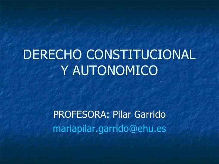 DERECHO CONSTITUCIONAL Y AUTONOMICO PROFESORA: Pilar Garrido [email_address]