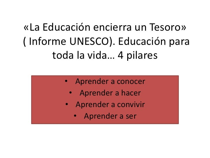 «La Educación encierra un Tesoro» ( Informe UNESCO). Educación para toda la vida… 4 pilares<br /><ul><li>Aprender a conocer