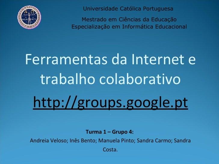 Ferramentas da Internet e trabalho colaborativo http://groups.google.pt _ Universidade Católica Portuguesa  Mestrado em Ci...