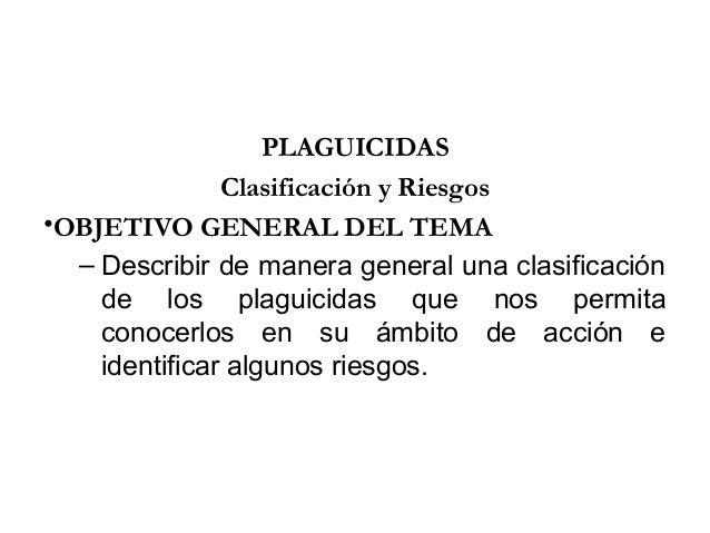 PLAGUICIDAS               Clasificación y Riesgos•OBJETIVO GENERAL DEL TEMA  – Describir de manera general una clasificaci...