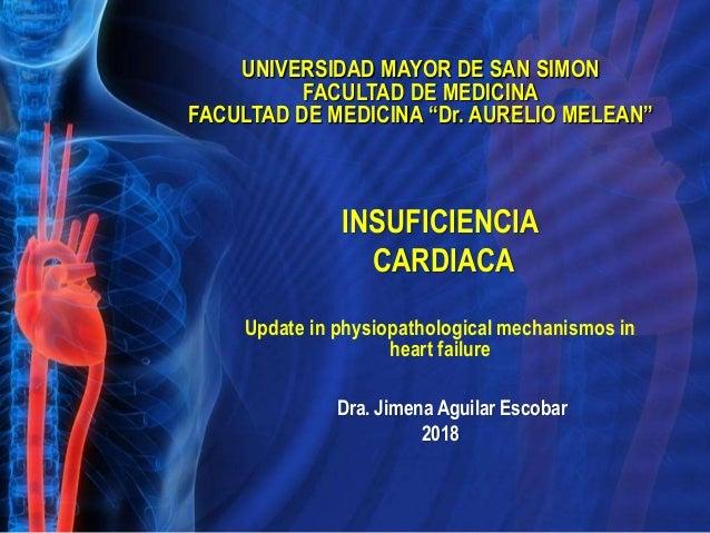 INSUFICIENCIA CARDIACA Update in physiopathological mechanismos in heart failure Dra. Jimena Aguilar Escobar 2018 UNIVERSI...