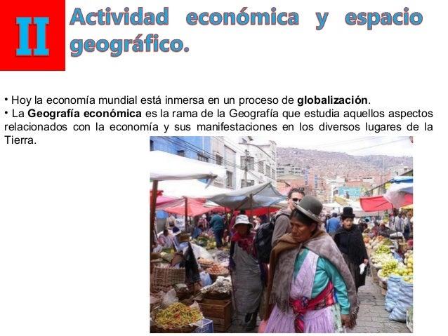 • Hoy la economía mundial está inmersa en un proceso de globalización. • La Geografía económica es la rama de la Geografía...