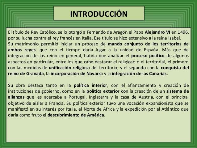 INTRODUCCIÓN  El título de Rey Católico, se lo otorgó a Fernando de Aragón el Papa Alejandro VI en 1496,  por su lucha con...