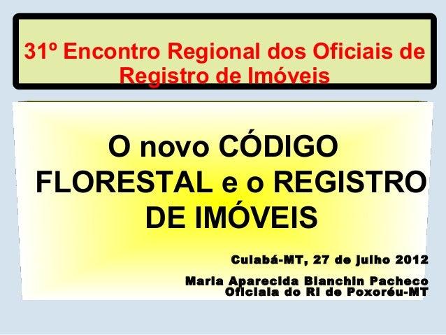 31º Encontro Regional dos Oficiais de Registro de Imóveis O novo CÓDIGO FLORESTAL e o REGISTRO DE IMÓVEIS Cuiabá-MT, 27 de...