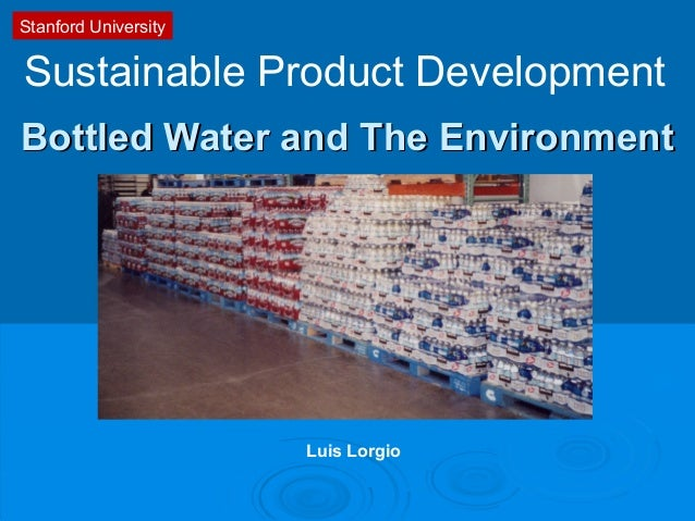 Bottled Water and The EnvironmentBottled Water and The Environment Sustainable Product Development Stanford University Lui...