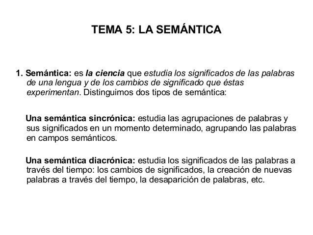 TEMA 5: LA SEMÁNTICA 1. Semántica: es la ciencia que estudia los significados de las palabras de una lengua y de los cambi...