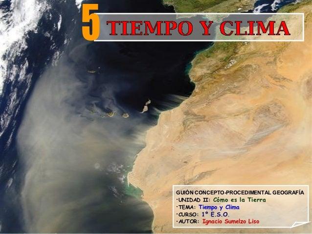 GUIÓN CONCEPTO-PROCEDIMENTAL GEOGRAFÍA•UNIDAD II: Cómo es la Tierra•TEMA: Tiempo y Clima•CURSO: 1º E.S.O.•AUTOR: Ignacio S...