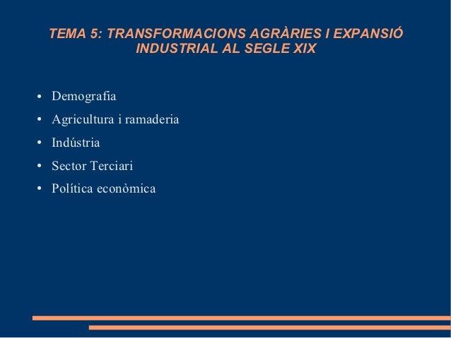 TEMA 5: TRANSFORMACIONS AGRÀRIES I EXPANSIÓ               INDUSTRIAL AL SEGLE XIX●   Demografia●   Agricultura i ramaderia...