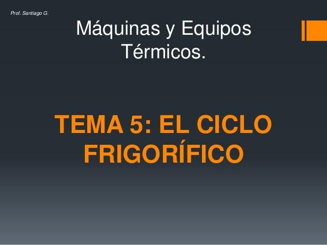 Máquinas y Equipos Térmicos. TEMA 5: EL CICLO FRIGORÍFICO Prof. Santiago G.