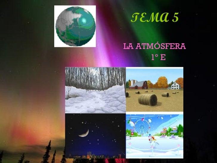 TEMA 5   <ul><li>LA ATMÓSFERA </li></ul><ul><li>1º E </li></ul>