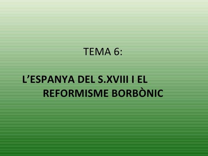TEMA 6:   L'ESPANYA DEL S.XVIII I EL  REFORMISME BORBÒNIC