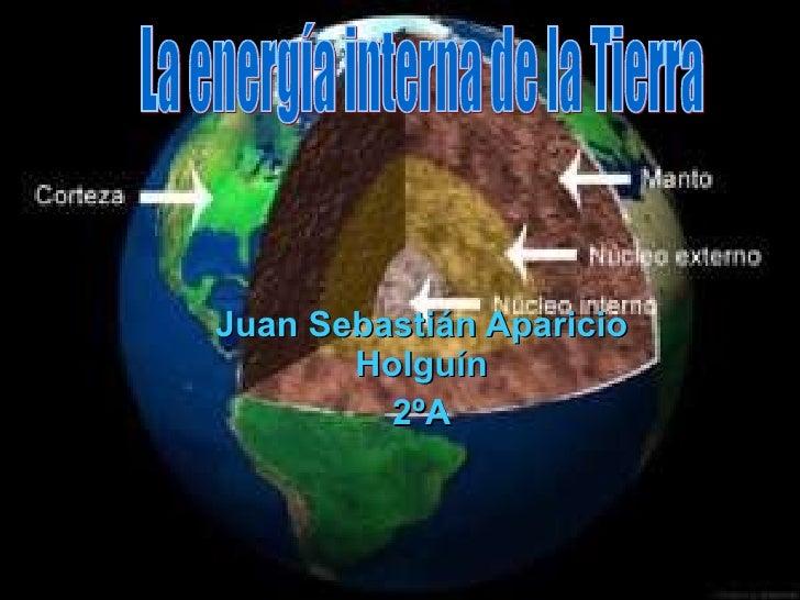 Juan Sebastián Aparicio Holguín 2ºA La energía interna de la Tierra