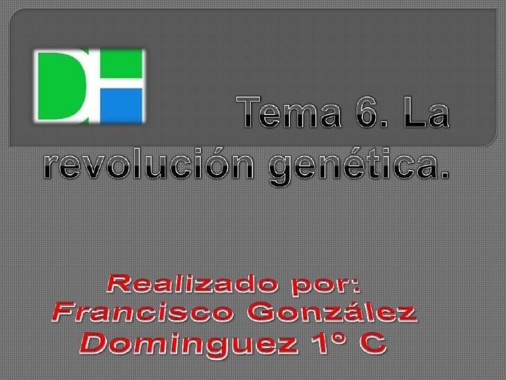 Tema 6. La revolución genética.<br />Realizado por:<br />Francisco González Dominguez 1º C<br />