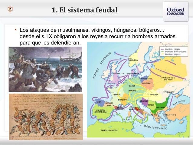 1. El sistema feudal    Los ataques de musulmanes, vikingos, húngaros, búlgaros...     desde el s. IX obligaron a los rey...