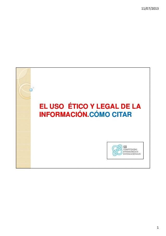 11/07/2013 1 EL USO ÉTICO Y LEGAL DE LAEL USO ÉTICO Y LEGAL DE LA INFORMACIÓN.INFORMACIÓN.CÓMO CITARCÓMO CITAR