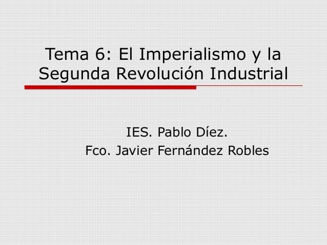 Tema 6: El Imperialismo y la Segunda Revolución Industrial  IES. Pablo Díez. Fco. Javier Fernández Robles