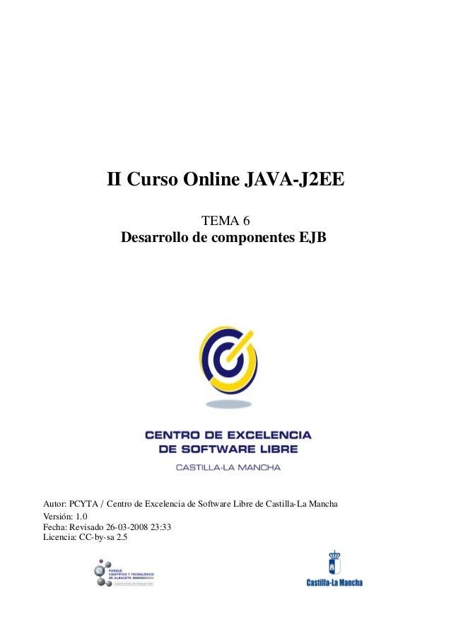 II Curso Online JAVA-J2EE TEMA 6 Desarrollo de componentes EJB Autor: PCYTA / Centro de Excelencia de Software Libre de Ca...