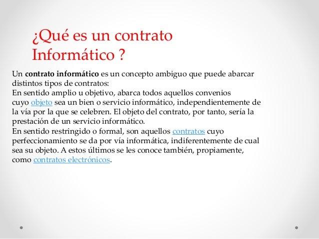¿Qué es un contrato  Informático ?  Un contrato informático es un concepto ambiguo que puede abarcar  distintos tipos de c...