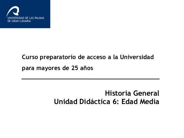 Curso preparatorio de acceso a la Universidad para mayores de 25 años Historia General Unidad Didáctica 6: Edad Media