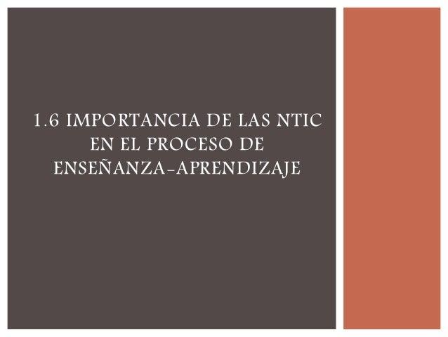 1.6 IMPORTANCIA DE LAS NTIC EN EL PROCESO DE ENSEÑANZA-APRENDIZAJE