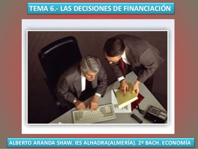 TEMA 6.- LAS DECISIONES DE FINANCIACIÓN ALBERTO ARANDA SHAW. IES ALHADRA(ALMERÍA). 2º BACH. ECONOMÍA