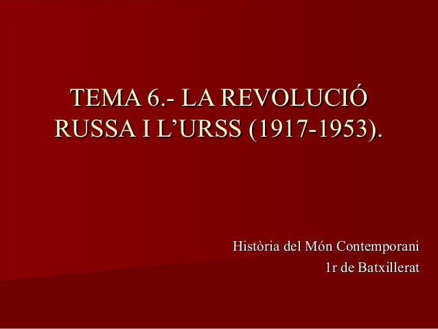 TEMA 6.- LA REVOLUCIÓTEMA 6.- LA REVOLUCIÓ RUSSA I L'URSS (1917-1953).RUSSA I L'URSS (1917-1953). Història del Món Contemp...