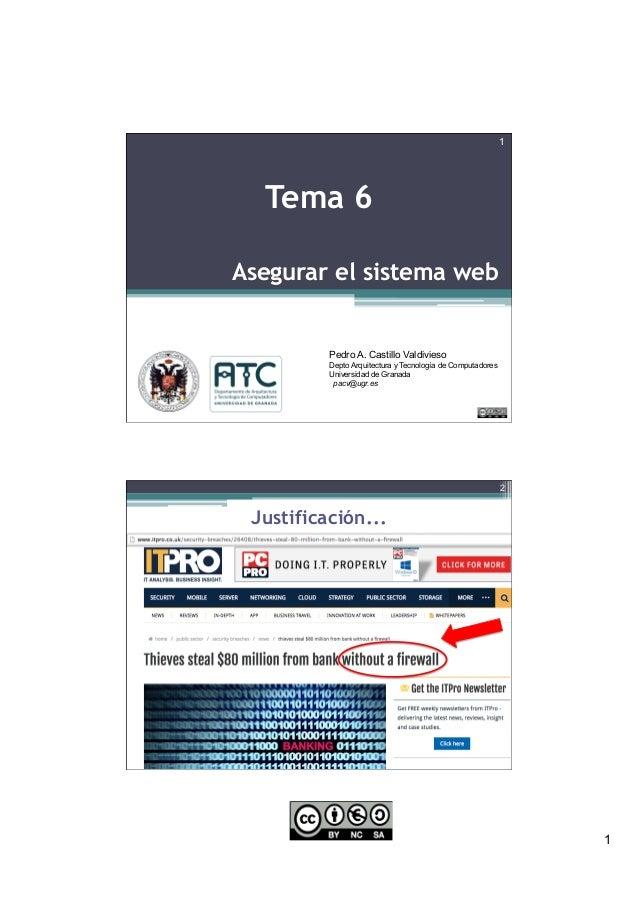 1 Asegurar el sistema web 1 Tema 6 Pedro A. Castillo Valdivieso Depto Arquitectura y Tecnología de Computadores Universida...