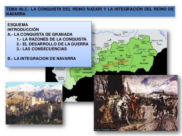 TEMA 06.2.- LA CONQUISTA DEL REINO NAZARI Y LA INTEGRACIÓN DEL REINO DENAVARRAESQUEMAINTRODUCCIÓNA.- LA CONQUISTA DE GRANA...