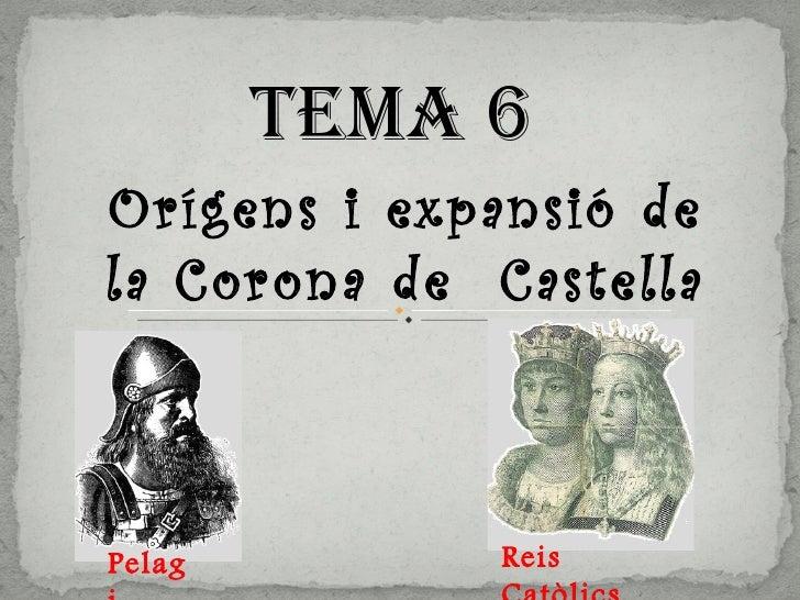 Tema 6  Orígens i expansió de la Corona de  Castella Pelagi Reis Catòlics