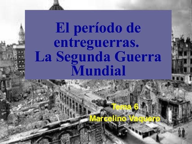 El período de  entreguerras.La Segunda Guerra     Mundial            Tema 6       Marcelino Vaquero