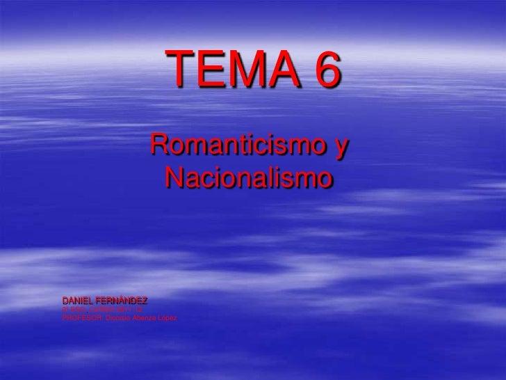 TEMA 6                       Romanticismo y                        NacionalismoDANIEL FERNÁNDEZ3º ESO. CURSO 2011-12PROFES...