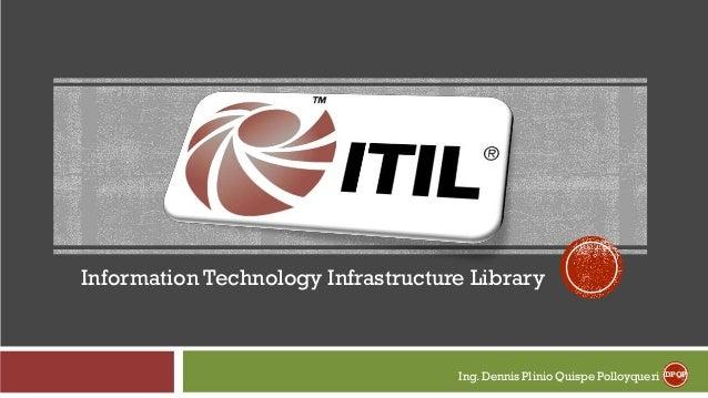 Information Technology Infrastructure Library Ing. Dennis Plinio Quispe Polloyqueri DPQP
