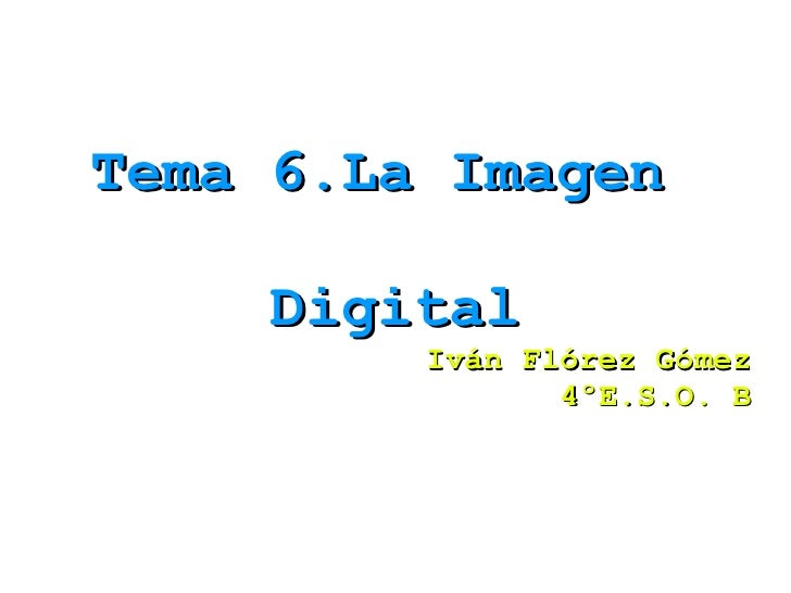 Tema 6.La Imagen  Digital Iván Flórez Gómez 4ºE.S.O. B