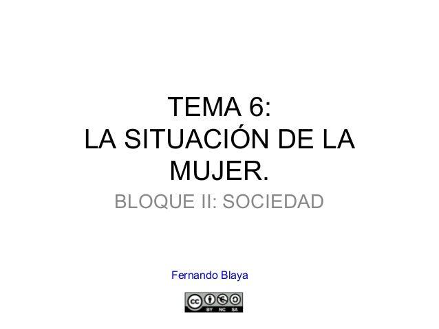 TEMA 6: LA SITUACIÓN DE LA MUJER. BLOQUE II: SOCIEDAD Fernando Blaya