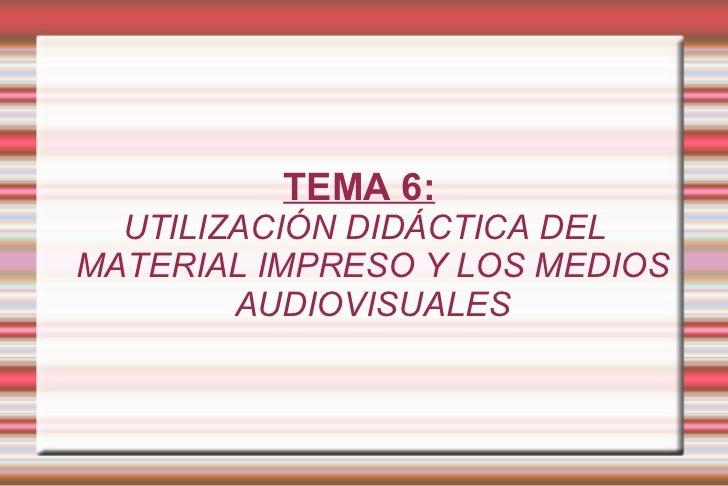 TEMA 6:   UTILIZACIÓN DIDÁCTICA DEL MATERIAL IMPRESO Y LOS MEDIOS AUDIOVISUALES