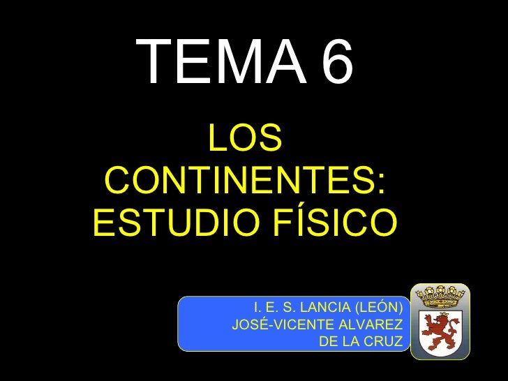 TEMA 6 LOS CONTINENTES: ESTUDIO FÍSICO I. E. S. LANCIA (LEÓN) JOSÉ-VICENTE ALVAREZ DE LA CRUZ