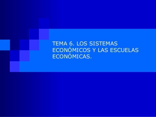 TEMA 6. LOS SISTEMASECONÓMICOS Y LAS ESCUELASECONÓMICAS.