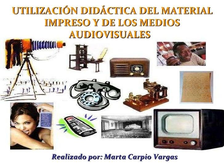 Realizado por: Marta Carpio Vargas UTILIZACIÓN DIDÁCTICA DEL MATERIAL IMPRESO Y DE LOS MEDIOS AUDIOVISUALES