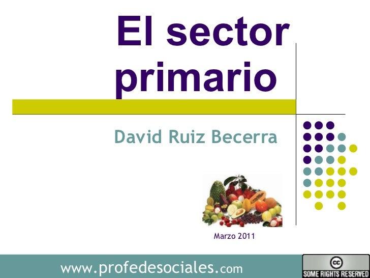 Sector primario  David Ruiz Becerra  www .profedesociales. com Marzo 2011